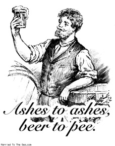 ashes-to-ashes-beer-to-pee.jpg